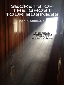 Secrets of the Ghost Tour Business for Magicians and Mentalists